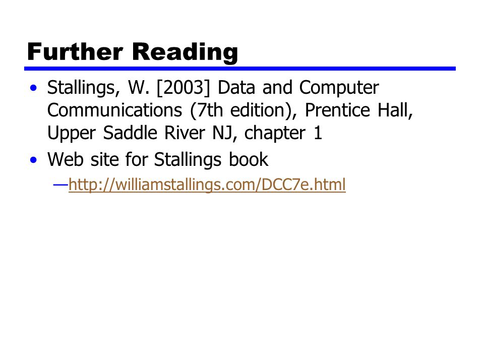 Further Reading Stallings, W. [2003] Data and Computer Communications (7th edition), Prentice Hall, Upper Saddle River NJ, chapter 1.